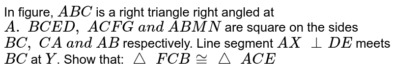 In figure, `A B C` is a right   triangle right angled at `A .\ B C E D ,\ A C F G\ a n d\ A B M N` are square   on the sides `B C ,\ C A\ a n d\ A B` respectively. Line segment `A X\ _ _D E` meets `B C` at `Y`. Show that:  `triangle \ F C B~=triangle \  A C E`