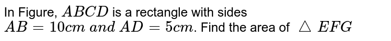 In Figure, `A B C D` is a   rectangle with sides `A B=10 c m\ a n d\ A D=5c m`. Find the   area of `/_\ E F G`