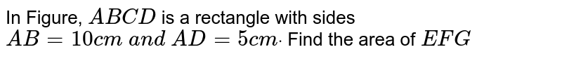 In Figure, `A B C D` is a   rectangle with sides `A B=10 c m\ a n d\ A D=5c mdot` Find the   area of ` E F G`
