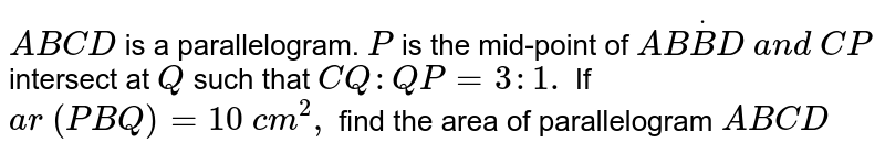 `A B C D` is a parallelogram. `P` is the   mid-point of `A BdotB D\ a n d\ C P` intersect   at `Q` such that `C Q : Q P=3: 1.` If `a r\ ( P B Q)=10\ c m^2,` find the   area of parallelogram `A B C D`