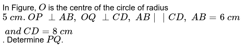 In Figure, `O` is the   centre of the circle of radius `5\ c m. O P\ _|_A B ,\ O Q\ _|_C D ,\ A B || C D ,\ A B=6\ c m\ a n d\ C D=8\ c m`. Determine `P Q`.
