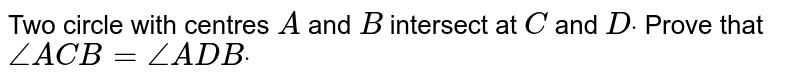 Two circle with centres `A` and `B` intersect at `C` and `Ddot` Prove that `/_A C B=/_A D Bdot`