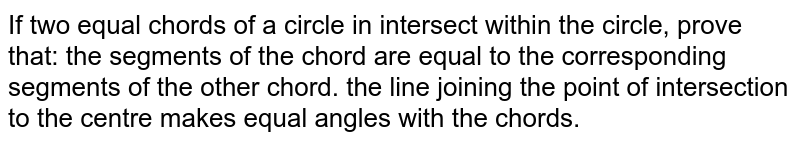 If two equal chords of a circle in intersect within the circle, prove   that: the segments of the chord are equal to the corresponding segments of   the other chord. the line joining the point of intersection to the centre makes equal   angles with the chords.