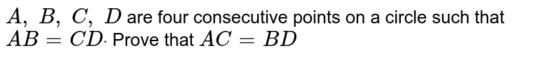 `A ,\ B ,\ C ,\ D` are four   consecutive points on a circle such that `A B=C Ddot` Prove that `A C=B D`