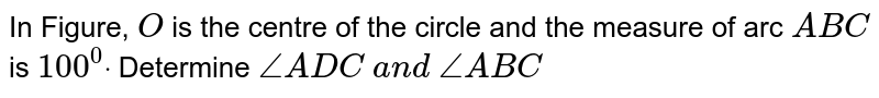 In Figure, `O` is the   centre of the circle and the measure of arc `A B C` is `100^0dot` Determine `/_A D C\ a n d\ /_A B C`