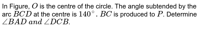 In Figure, `O` is the centre of the circle. The angle subtended by the arc `B C D` at the   centre is `140^@. B C` is produced   to `P`. Determine `/_B A D\ a n d\ /_D C B`.
