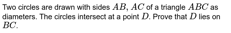 Two circles are drawn with sides `A B ,A C` of a triangle `A B C` as diameters. The circles intersect at a point `D`. Prove that `D` lies on `B C`.