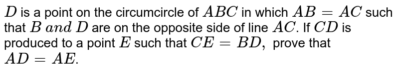 `D` is a point   on the circumcircle of ` A B C` in which `A B=A C` such that `B\ a n d\ D` are on the   opposite side of line `A C`.  If `C D` is produced   to a point `E` such that `C E=B D ,` prove that `A D=A E`.