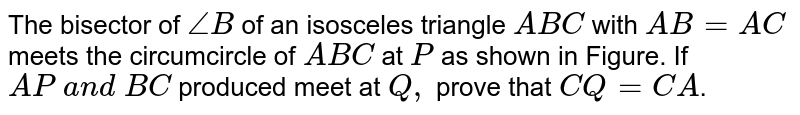 The   bisector of `/_B` of an   isosceles triangle `A B C` with `A B=A C` meets the   circumcircle of ` A B C` at `P` as shown in Figure. If `A P\ a n d\ B C` produced   meet at `Q ,` prove that `C Q=C A`.