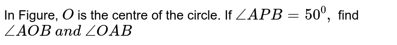 In Figure, `O` is the centre of the circle. If `/_A P B=50^0,` find `/_A O B\ a n d\ /_O A B`