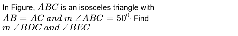 In Figure, ` A B C` is an   isosceles triangle with `A B=A C\ a n d\ m\ /_A B C=50^0dot` Find `m\ /_B D C\ a n d\ /_B E C`