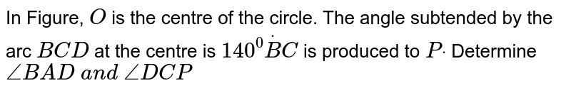In Figure, `O` is the centre of the circle. The angle subtended by the arc `B C D` at the   centre is `140^0dotB C` is produced   to `Pdot` Determine `/_B A D\ a n d\ /_D C P`