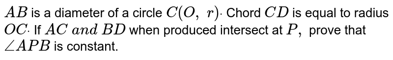 In Figure, `A B` is a   diameter of a circle `C(O ,\ r)dot` Chord `C D` is equal to   radius `O Cdot` If `A C\ a n d\ B D` when   produced intersect at `P ,` prove that `/_A P B` is constant.
