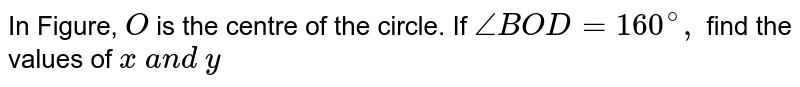 In Figure, `O` is the centre of the circle. If `/_B O D=160^@,` find the   values of `x\ a n d\ y`