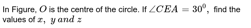 In Figure, `O` is the centre of the circle. If `/_C E A=30^0,` find the   values of `x ,\ y\ a n d\ z`