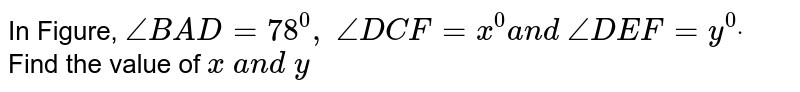 In Figure, `/_B A D=78^0,\ /_D C F=x^0a n d\ /_D E F=y^0dot` Find the   value of `x\ a n d\ y`