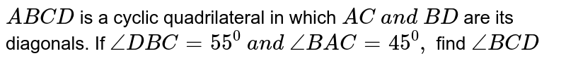 `A B C D` is a cyclic   quadrilateral in which `A C\ a n d\ B D` are its diagonals. If `/_D B C=55^0\ a n d\ /_B A C=45^0,` find `/_B C D`