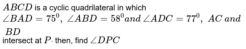 `A B C D` is a cyclic   quadrilateral in which `/_B A D=75^0,\ /_A B D=58^0a n d\ /_A D C=77^0,\ A C\ a n d\ B D` intersect   at `Pdot` then, find `/_D P C`
