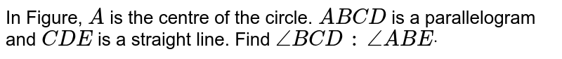 In Figure, `A` is the centre of the circle. `A B C D` is a   parallelogram and `C D E` is a straight line. Find `/_B C D\ :\ /_A B Edot`