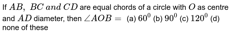 If `A B ,\ B C\ a n d\ C D` are equal   chords of a circle with `O` as centre   and `A D` diameter,   then `/_A O B=`  (a) `60^0` (b) `90^0` (c) `120^0` (d) none of these