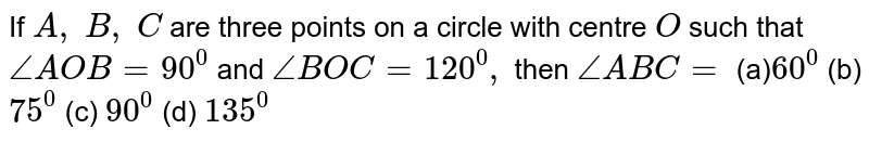 If `A ,\ B ,\ C` are three   points on a circle with centre `O` such that `/_A O B=90^0` and `/_B O C=120^0,` then `/_A B C=`  (a)`60^0` (b) `75^0` (c) `90^0` (d) `135^0`
