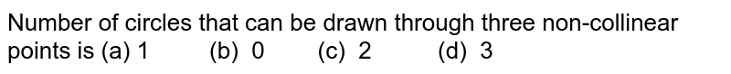 Number of   circles that can be drawn through three non-collinear points is (a) 1 (b)   0 (c) 2   (d) 3