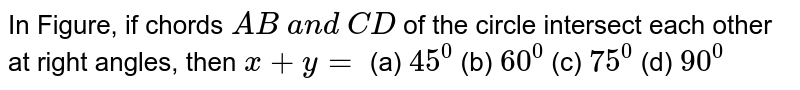 In Figure,   if chords `A B\ a n d\ C D` of the   circle intersect each other at right angles, then `x+y=`  (a) `45^0` (b) `60^0` (c) `75^0` (d) `90^0`