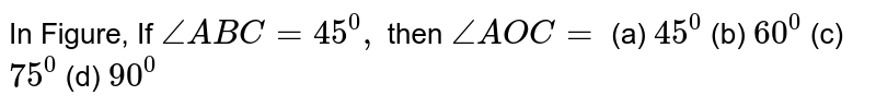 In Figure,   If `/_A B C=45^0,` then `/_A O C=`  (a) `45^0` (b) `60^0` (c) `75^0` (d) `90^0`