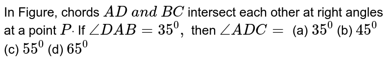 In Figure,   chords `A D\ a n d\ B C` intersect   each other at right angles at a point `Pdot` If `/_D A B=35^0,` then `/_A D C=`  (a) `35^0` (b) `45^0` (c) `55^0` (d) `65^0`
