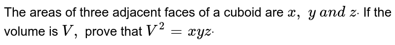 The areas   of three adjacent faces of a cuboid are `x ,\ y\ a n d\ zdot` If the   volume is `V ,` prove that `V^2=x y zdot`