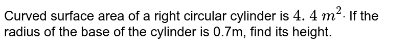 Curved   surface area of a right circular cylinder is `4. 4\ m^2dot` If the   radius of the base of the cylinder is 0.7m, find its height.
