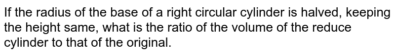 If the   radius of the base of a right circular cylinder is halved, keeping the height   same, what is the ratio of the volume of the reduce cylinder to that of the   original.