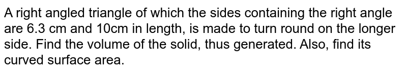 A right angled triangle   of which the sides containing the right angle are 6.3 cm and 10cm in length,   is made to turn round on the longer side. Find the volume of the solid, thus   generated. Also, find its curved surface area.