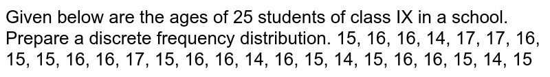 Given below   are the ages of 25 students of class IX in a school. Prepare a discrete   frequency distribution. 15, 16, 16,   14, 17, 17, 16, 15, 15, 16, 16, 17, 15, 16, 16, 14, 16, 15, 14, 15, 16, 16, 15,   14, 15