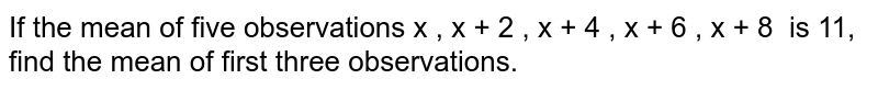 If the mean   of five observations   x , x + 2 , x + 4 , x + 6 , x + 8  is 11, find the mean of first three   observations.