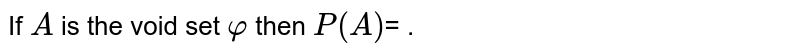 If `A` is the void set `varphi` then `P(A)`= .