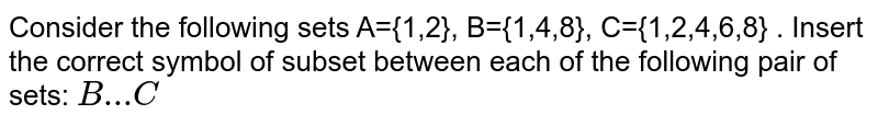 Consider the following sets  A={1,2}, B={1,4,8}, C={1,2,4,6,8}  . Insert the correct symbol of subset between each of the following pair of sets: `B  ...C`