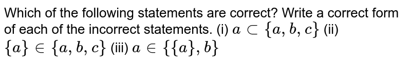 Which of the following statements are correct? Write a correct form of   each of the incorrect statements.  (i) `asub{a , b , c}`  (ii) `{a} in {a , b , c}`  (iii) `a in {{a}, b}`