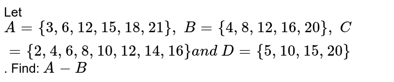 Let `A={3,6, 12 , 15 , 18 , 21},\ B={4,8, 12 , 16 , 20},\ C={2,4,6,8, 10 , 12 , 14 , 16}a n d\ D={5, 10 , 15 , 20}` . Find: `A-B`