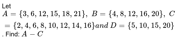 Let `A={3,6, 12 , 15 , 18 , 21},\ B={4,8, 12 , 16 , 20},\ C={2,4,6,8, 10 , 12 , 14 , 16}a n d\ D={5, 10 , 15 , 20}` . Find: `A-C`