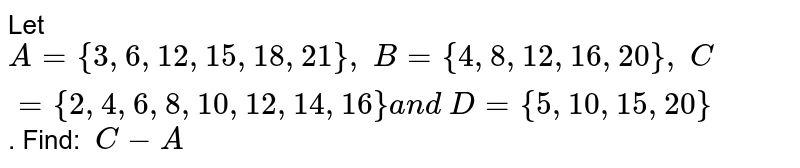 Let `A={3,6, 12 , 15 , 18 , 21},\ B={4,8, 12 , 16 , 20},\ C={2,4,6,8, 10 , 12 , 14 , 16}a n d\ D={5, 10 , 15 , 20}` . Find: `\ C-A`