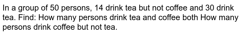 In a group of 50 persons, 14 drink tea but not coffee and 30 drink tea.   Find: How many persons drink tea and coffee both How many persons drink coffee but not tea.