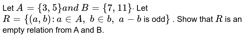 Let `A={3,5}a n d\ B={7, 11}dot` Let `R={(a , b): a in  A ,\ b in  b ,\ a-b` is odd`}` . Show that `R` is an empty relation from A and B.
