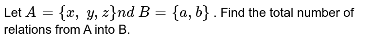 Let `A={x ,\ y , z}n d\ B={a , b}` . Find the total number of relations from A into B.