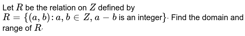 Let `R` be the relation on `Z` defined by `R={(a , b): a , b in Z , a-b` is an integer`}dot` Find the domain and range of `Rdot`