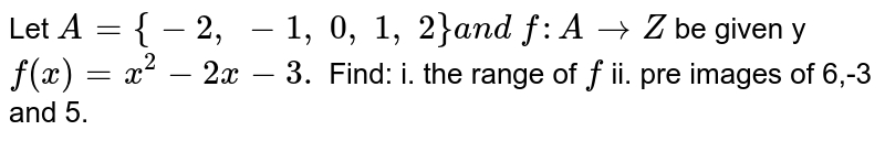 Let `A={-2,\ -1,\ 0,\ 1,\ 2}a n d\ f: A->Z` be given y `f(x)=x^2-2x-3.` Find: i. the range of `f` ii. pre images of 6,-3 and 5.