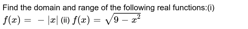 Find the domain and range of the following real functions:(i) `f(x)=- x ` (ii) `f(x)=sqrt(9-x^2)`