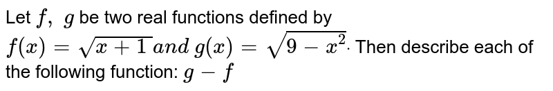 Let `f,\ g` be two real functions defined by `f(x)=sqrt(x+1\ )a n d\ g(x)=sqrt(9-x^2)dot` Then describe each of the following function: `g-f`