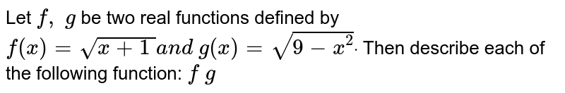 Let `f,\ g` be two real functions defined by `f(x)=sqrt(x+1\ )a n d\ g(x)=sqrt(9-x^2)dot` Then describe each of the following function: `f\ g`