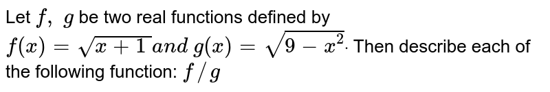 Let `f,\ g` be two real functions defined by `f(x)=sqrt(x+1\ )a n d\ g(x)=sqrt(9-x^2)dot` Then describe each of the following function: `f//g`